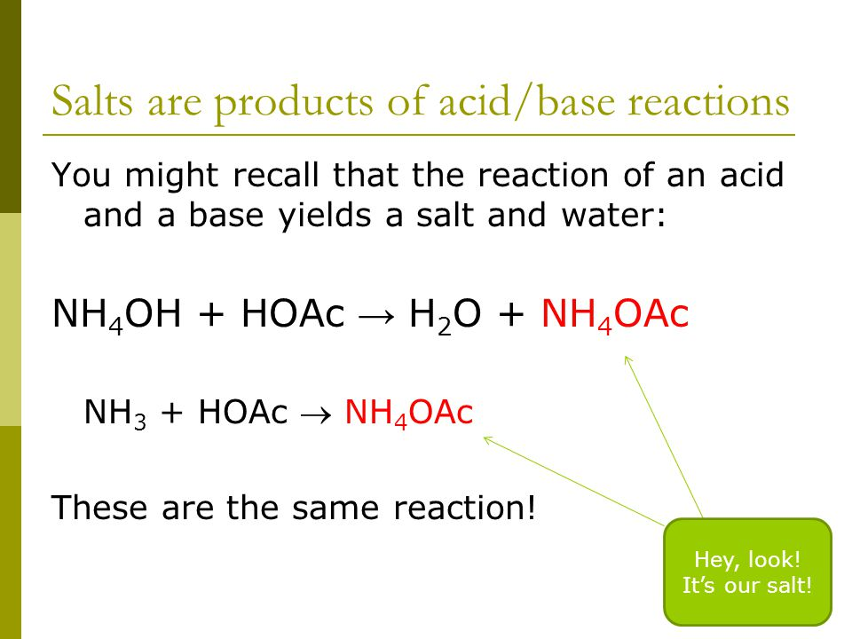 Salts are products of acid/base reactions You might recall that the reaction of an acid and a base yields a salt and water: NH 4 OH + HOAc → H 2 O + NH 4 OAc NH 3 + HOAc  NH 4 OAc These are the same reaction.