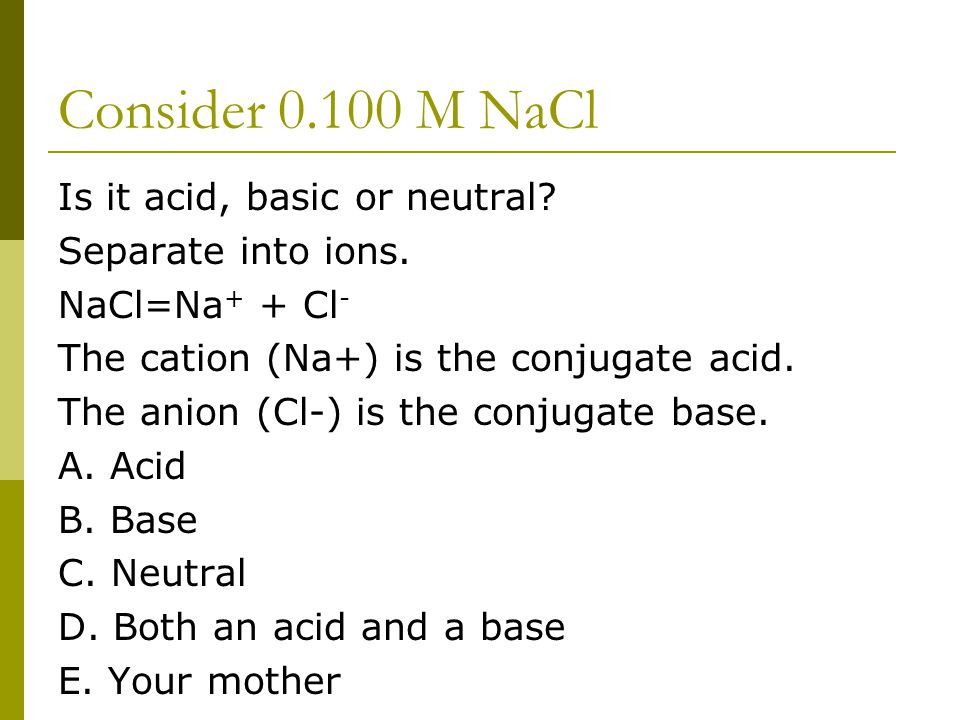 Consider 0.100 M NaCl Is it acid, basic or neutral? Separate into ions. NaCl=Na + + Cl - The cation (Na+) is the conjugate acid. The anion (Cl-) is th