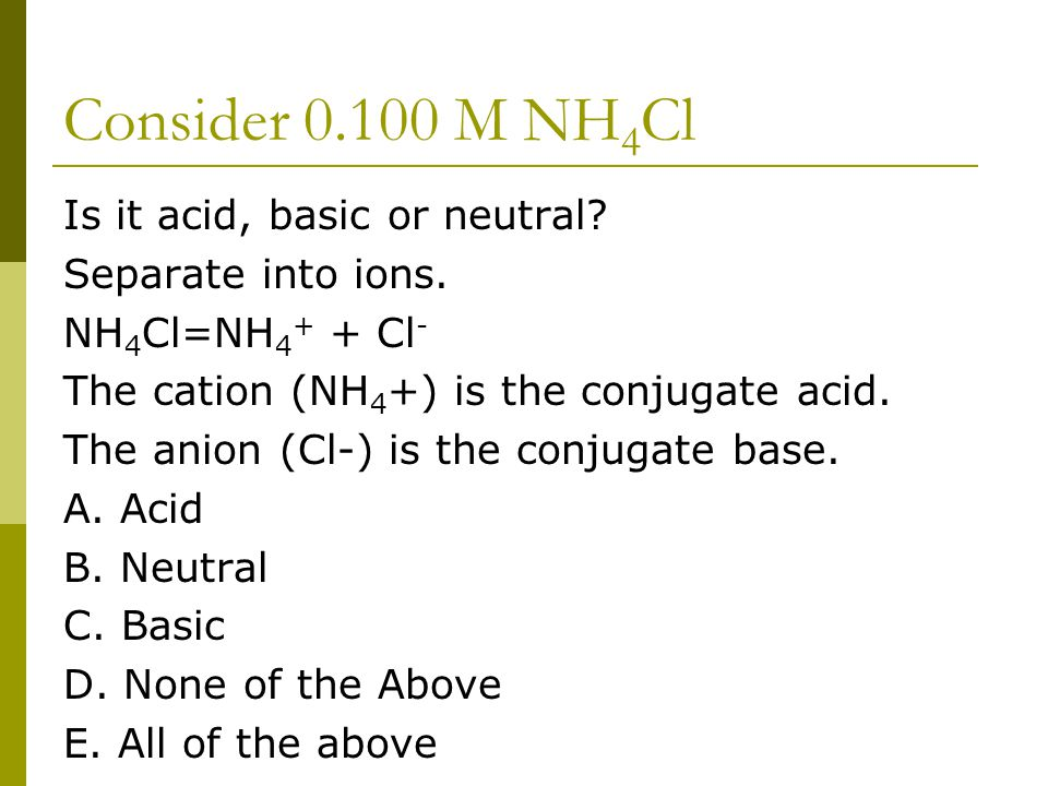 Consider 0.100 M NH 4 Cl Is it acid, basic or neutral? Separate into ions. NH 4 Cl=NH 4 + + Cl - The cation (NH 4 +) is the conjugate acid. The anion