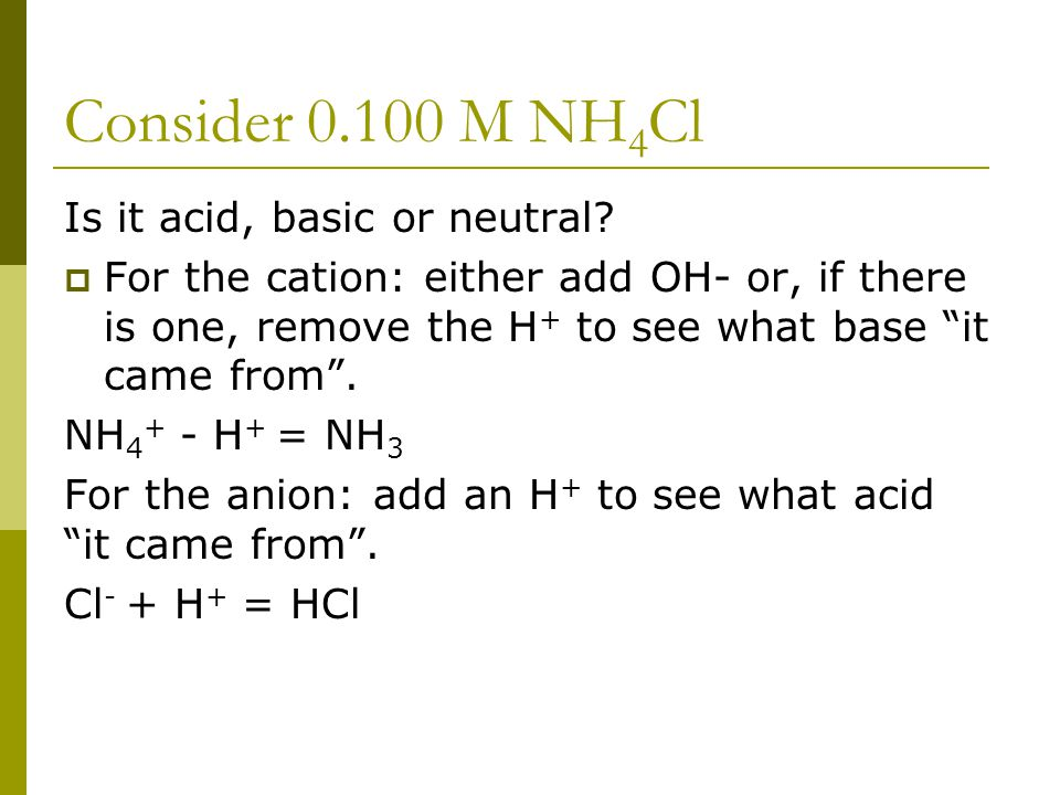 """Consider 0.100 M NH 4 Cl Is it acid, basic or neutral?  For the cation: either add OH- or, if there is one, remove the H + to see what base """"it came"""