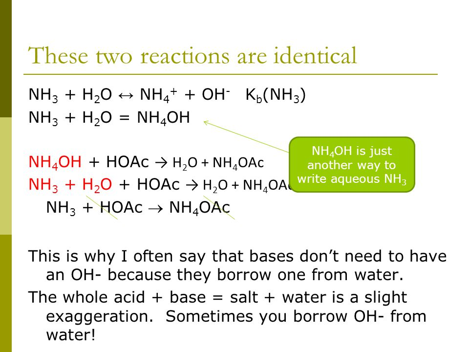 These two reactions are identical NH 3 + H 2 O ↔ NH 4 + + OH - K b (NH 3 ) NH 3 + H 2 O = NH 4 OH NH 4 OH + HOAc → H 2 O + NH 4 OAc NH 3 + H 2 O + HOAc → H 2 O + NH 4 OAc NH 3 + HOAc  NH 4 OAc This is why I often say that bases don't need to have an OH- because they borrow one from water.