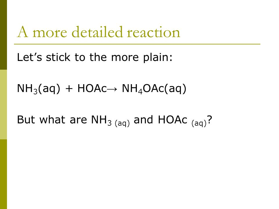A more detailed reaction Let's stick to the more plain: NH 3 (aq) + HOAc → NH 4 OAc(aq) But what are NH 3 (aq) and HOAc (aq)