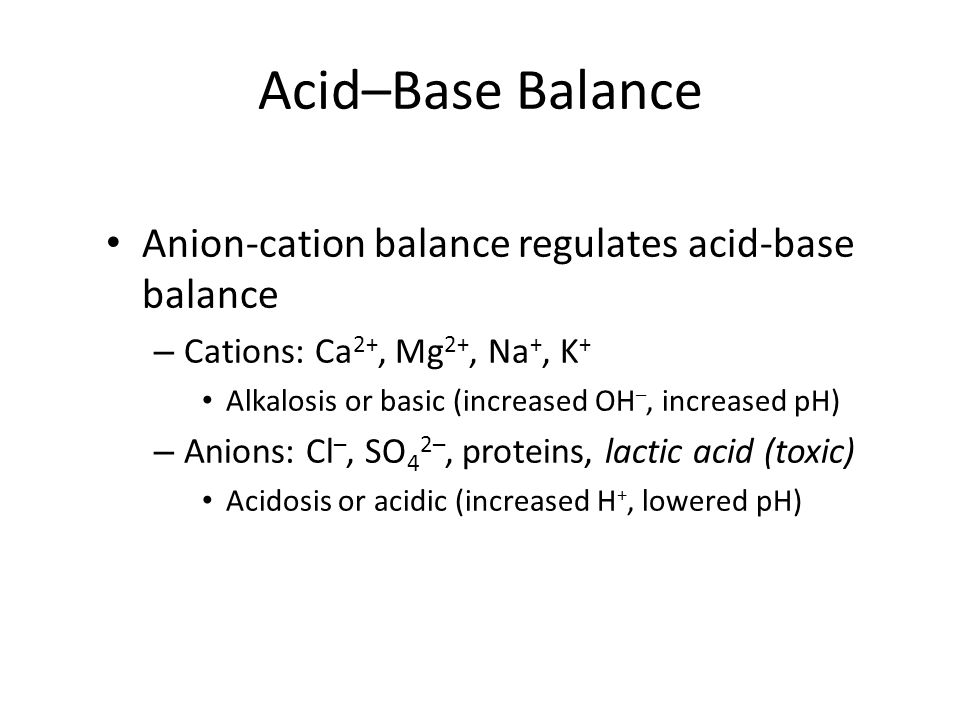 Acid–Base Balance Anion-cation balance regulates acid-base balance – Cations: Ca 2+, Mg 2+, Na +, K + Alkalosis or basic (increased OH –, increased pH) – Anions: Cl –, SO 4 2–, proteins, lactic acid (toxic) Acidosis or acidic (increased H +, lowered pH)