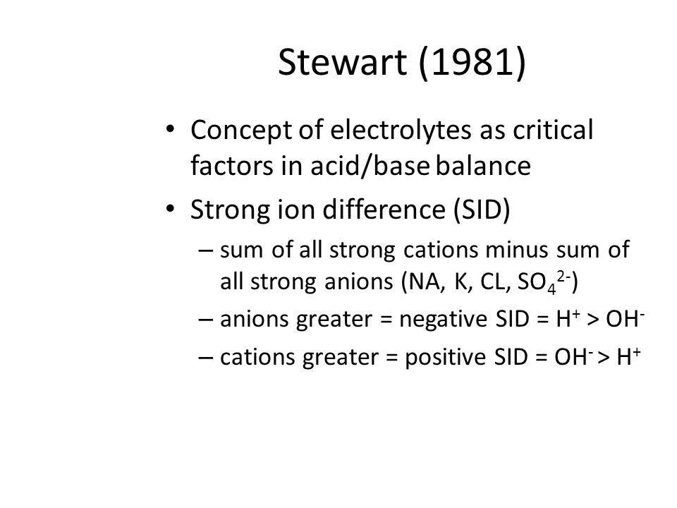 Stewart (1981) Concept of electrolytes as critical factors in acid/base balance Strong ion difference (SID) – sum of all strong cations minus sum of all strong anions (NA, K, CL, SO 4 2- ) – anions greater = negative SID = H + > OH - – cations greater = positive SID = OH - > H +