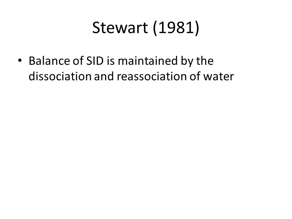 Stewart (1981) Balance of SID is maintained by the dissociation and reassociation of water