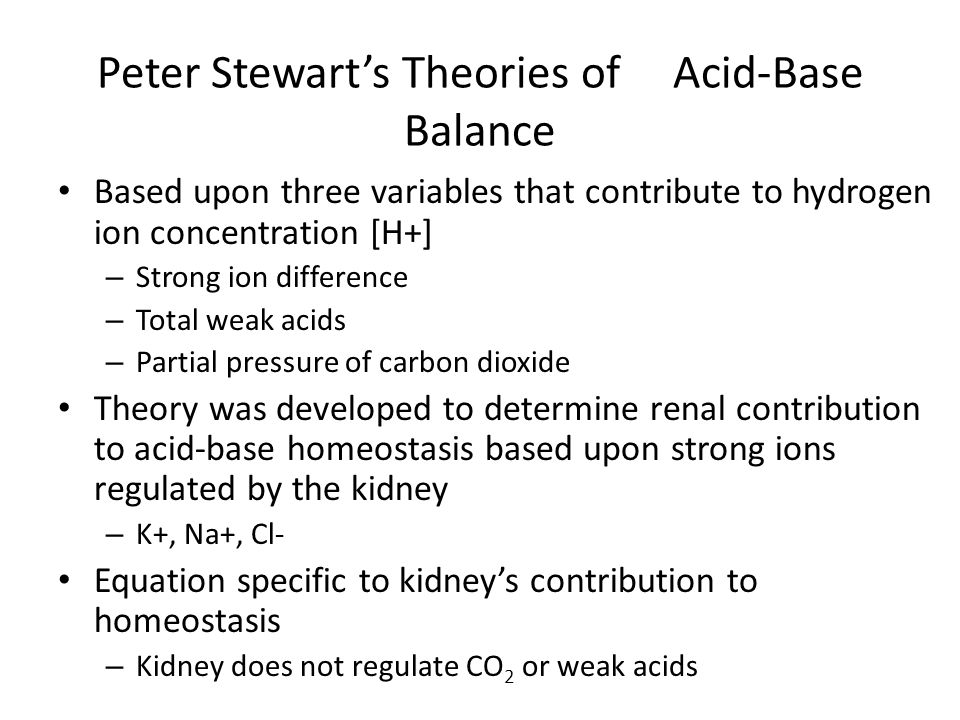 Peter Stewart's Theories of Acid-Base Balance Based upon three variables that contribute to hydrogen ion concentration [H+] – Strong ion difference – Total weak acids – Partial pressure of carbon dioxide Theory was developed to determine renal contribution to acid-base homeostasis based upon strong ions regulated by the kidney – K+, Na+, Cl- Equation specific to kidney's contribution to homeostasis – Kidney does not regulate CO 2 or weak acids
