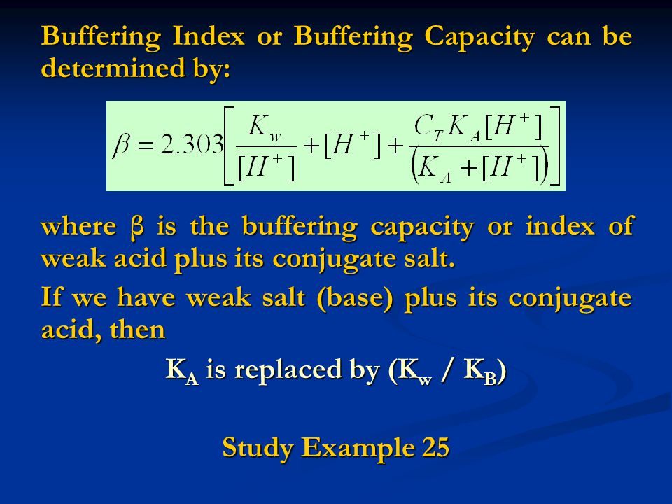Buffering Index or Buffering Capacity can be determined by: where β is the buffering capacity or index of weak acid plus its conjugate salt.