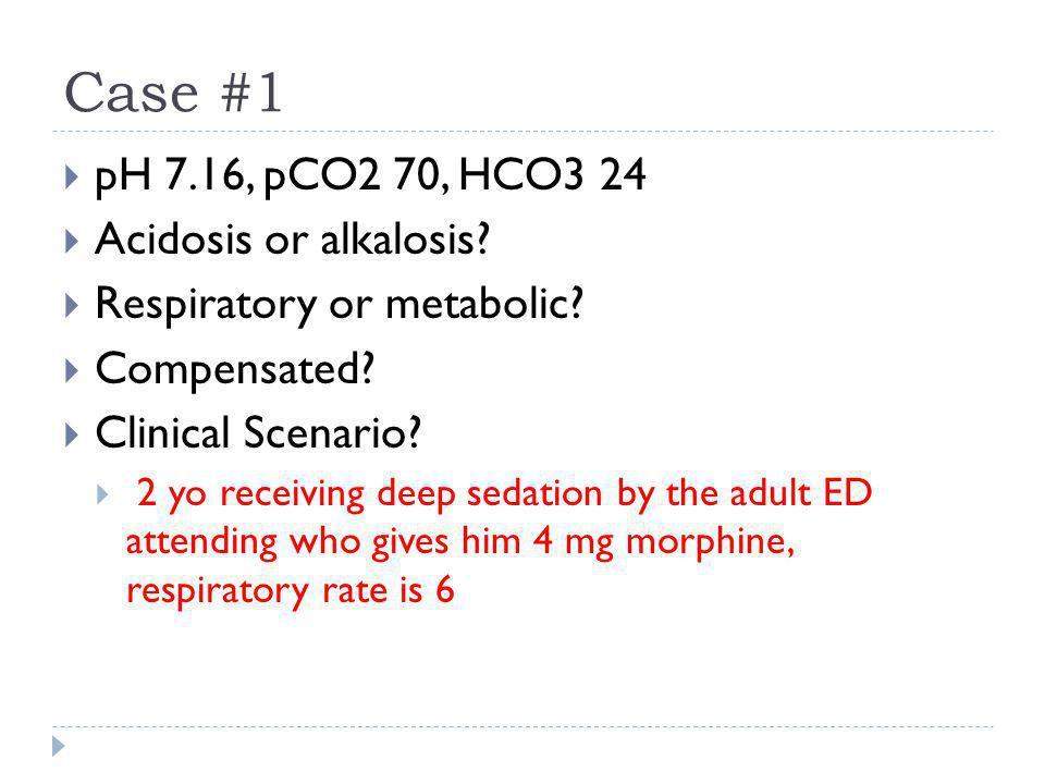 Case #1  pH 7.16, pCO2 70, HCO3 24  Acidosis or alkalosis?  Respiratory or metabolic?  Compensated?  Clinical Scenario?  2 yo receiving deep sed