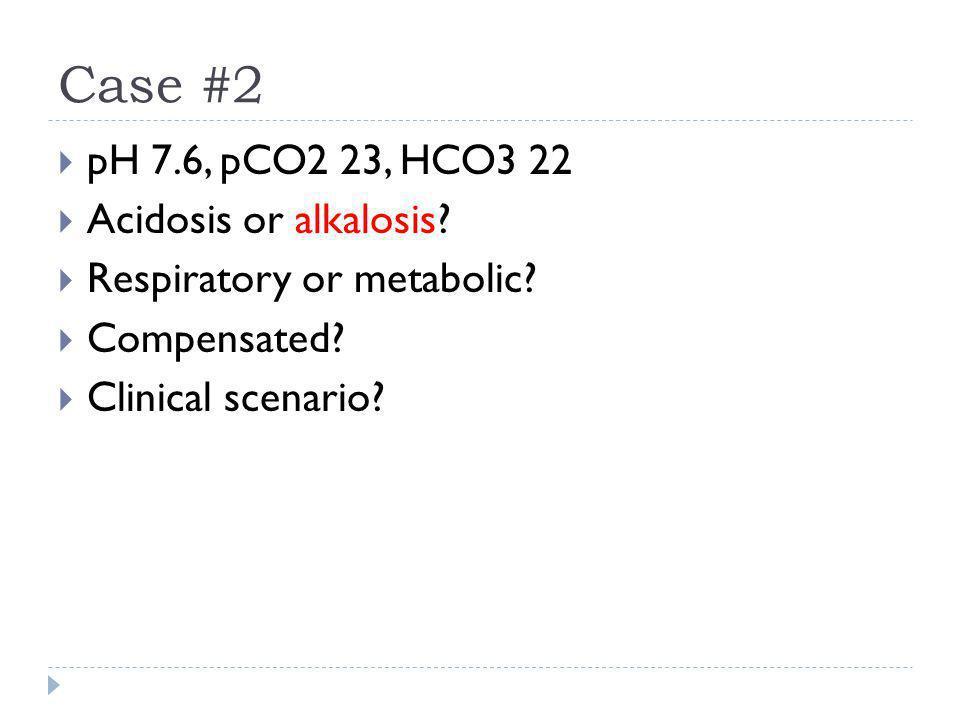 Case #2  pH 7.6, pCO2 23, HCO3 22  Acidosis or alkalosis?  Respiratory or metabolic?  Compensated?  Clinical scenario?