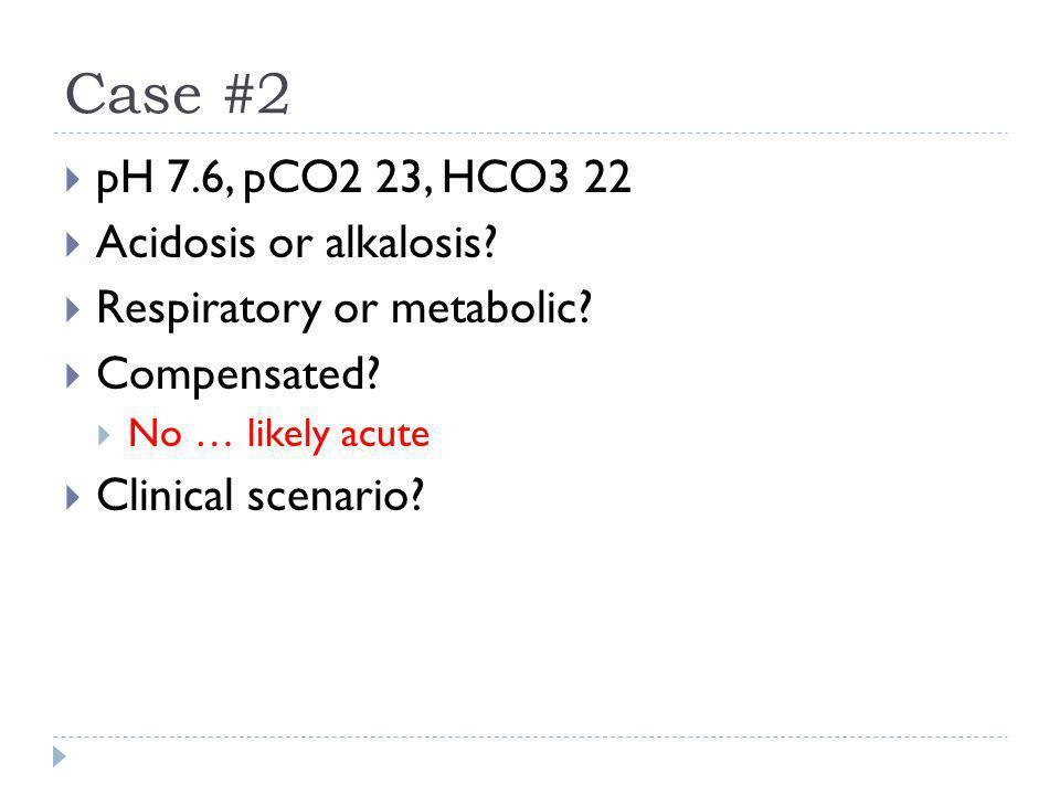 Case #2  pH 7.6, pCO2 23, HCO3 22  Acidosis or alkalosis?  Respiratory or metabolic?  Compensated?  No … likely acute  Clinical scenario?
