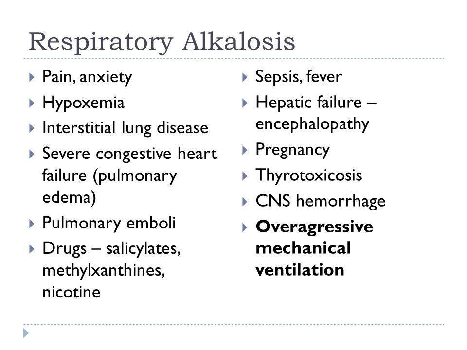 Respiratory Alkalosis  Pain, anxiety  Hypoxemia  Interstitial lung disease  Severe congestive heart failure (pulmonary edema)  Pulmonary emboli 