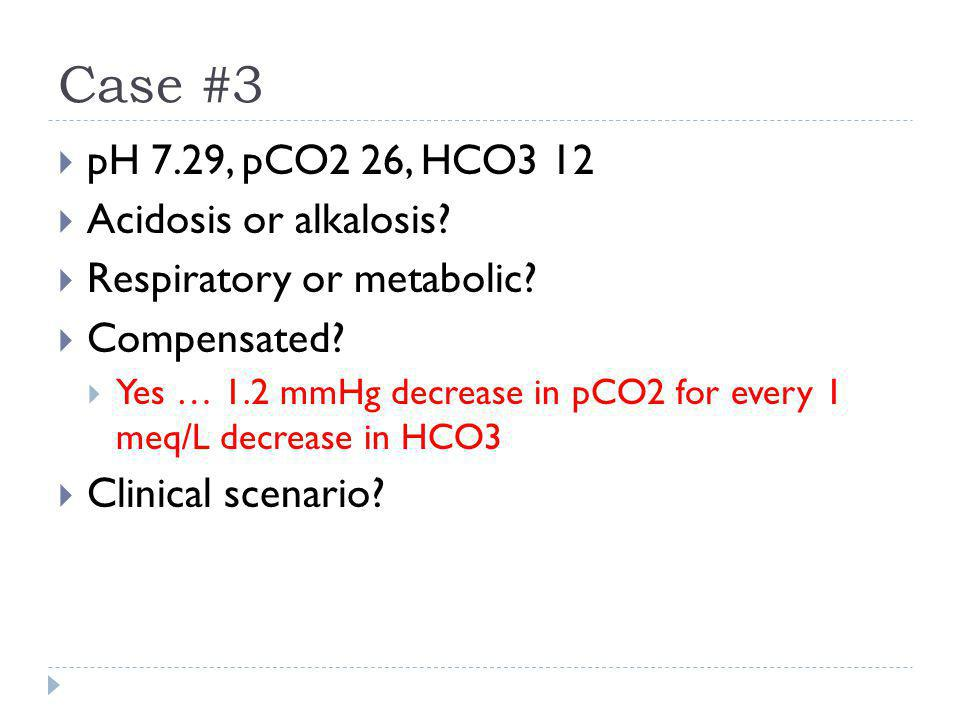 Case #3  pH 7.29, pCO2 26, HCO3 12  Acidosis or alkalosis?  Respiratory or metabolic?  Compensated?  Yes … 1.2 mmHg decrease in pCO2 for every 1