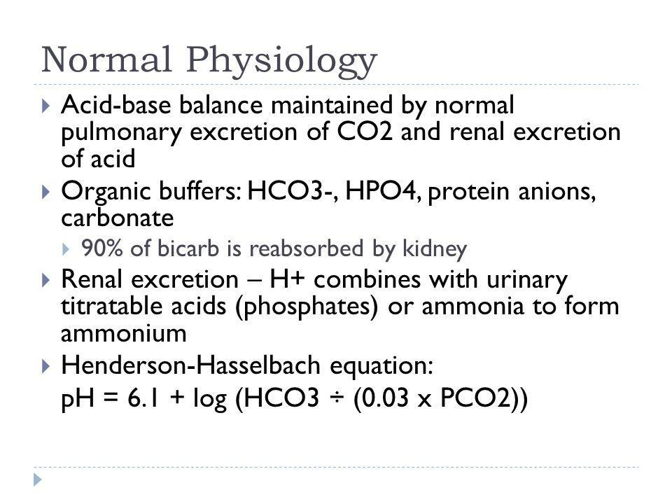 Normal Physiology  Acid-base balance maintained by normal pulmonary excretion of CO2 and renal excretion of acid  Organic buffers: HCO3-, HPO4, prot