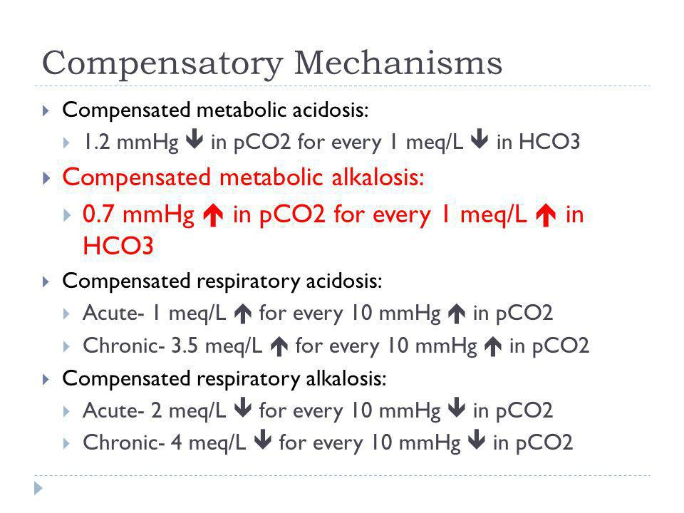 Compensatory Mechanisms  Compensated metabolic acidosis:  1.2 mmHg  in pCO2 for every 1 meq/L  in HCO3  Compensated metabolic alkalosis:  0.7 mm