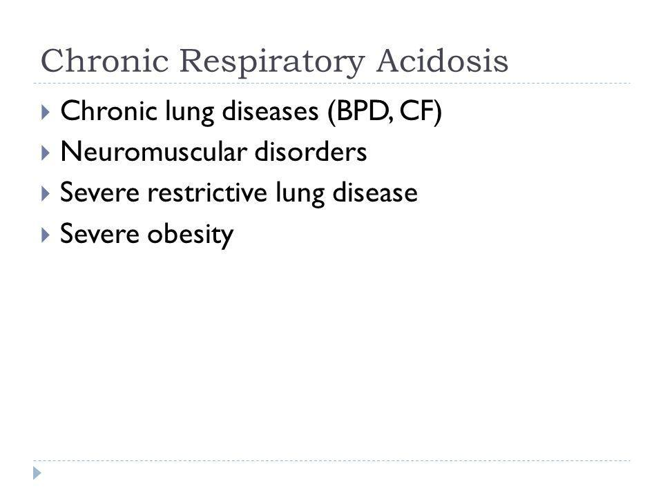 Chronic Respiratory Acidosis  Chronic lung diseases (BPD, CF)  Neuromuscular disorders  Severe restrictive lung disease  Severe obesity