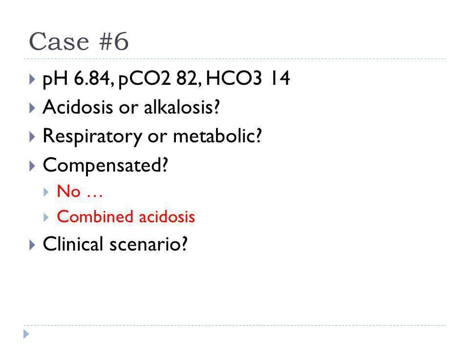 Case #6  pH 6.84, pCO2 82, HCO3 14  Acidosis or alkalosis?  Respiratory or metabolic?  Compensated?  No …  Combined acidosis  Clinical scenario