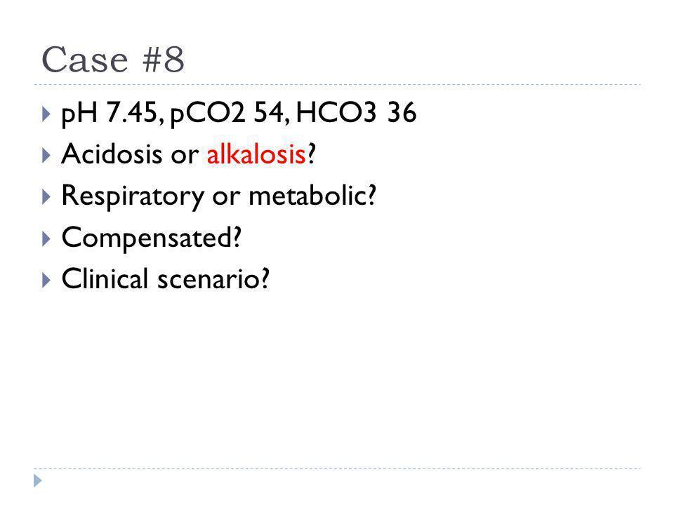 Case #8  pH 7.45, pCO2 54, HCO3 36  Acidosis or alkalosis?  Respiratory or metabolic?  Compensated?  Clinical scenario?