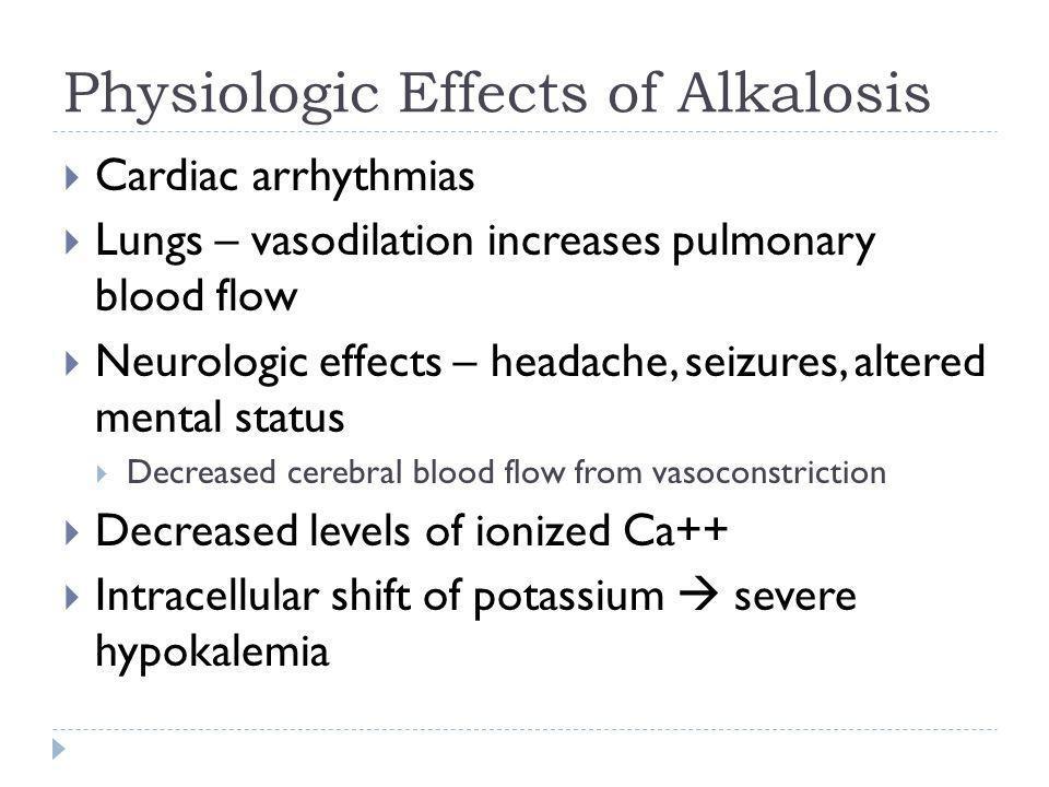 Physiologic Effects of Alkalosis  Cardiac arrhythmias  Lungs – vasodilation increases pulmonary blood flow  Neurologic effects – headache, seizures