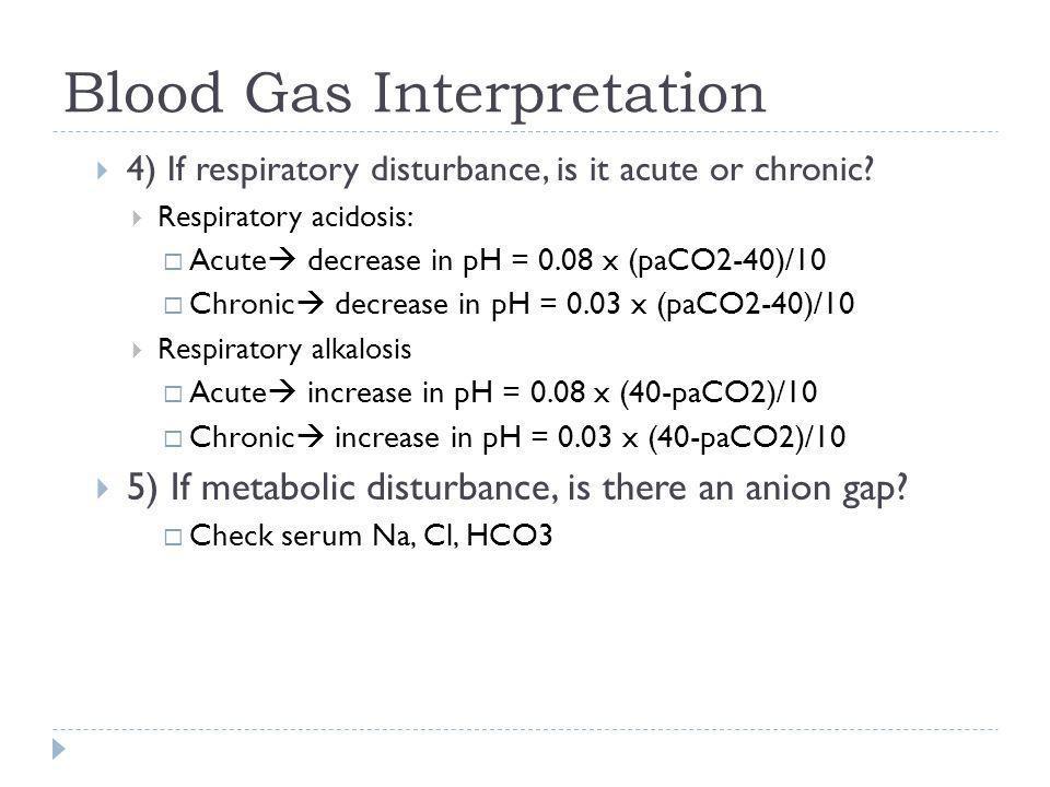 Blood Gas Interpretation  4) If respiratory disturbance, is it acute or chronic?  Respiratory acidosis:  Acute  decrease in pH = 0.08 x (paCO2-40)