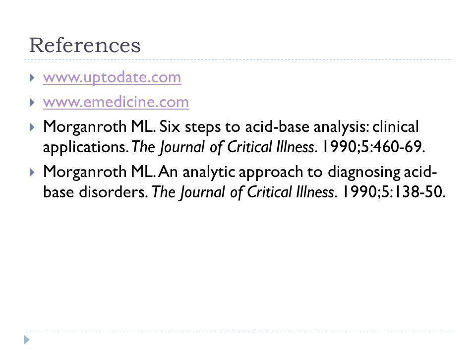 References  www.uptodate.com www.uptodate.com  www.emedicine.com www.emedicine.com  Morganroth ML. Six steps to acid-base analysis: clinical applic