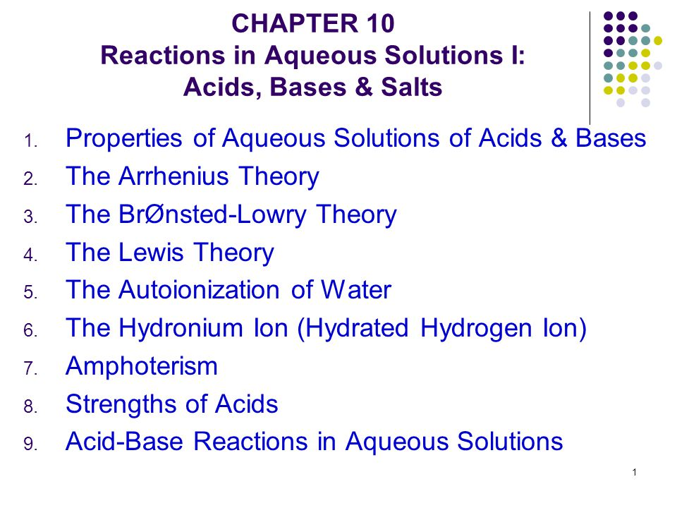 1 CHAPTER 10 Reactions in Aqueous Solutions I: Acids, Bases & Salts 1. Properties of Aqueous Solutions of Acids & Bases 2. The Arrhenius Theory 3. The