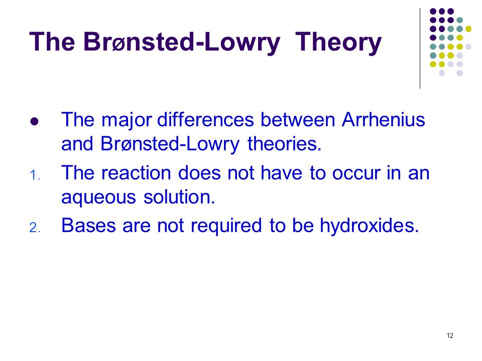 12 The Br Ø nsted-Lowry Theory The major differences between Arrhenius and Brønsted-Lowry theories. 1. The reaction does not have to occur in an aqueo
