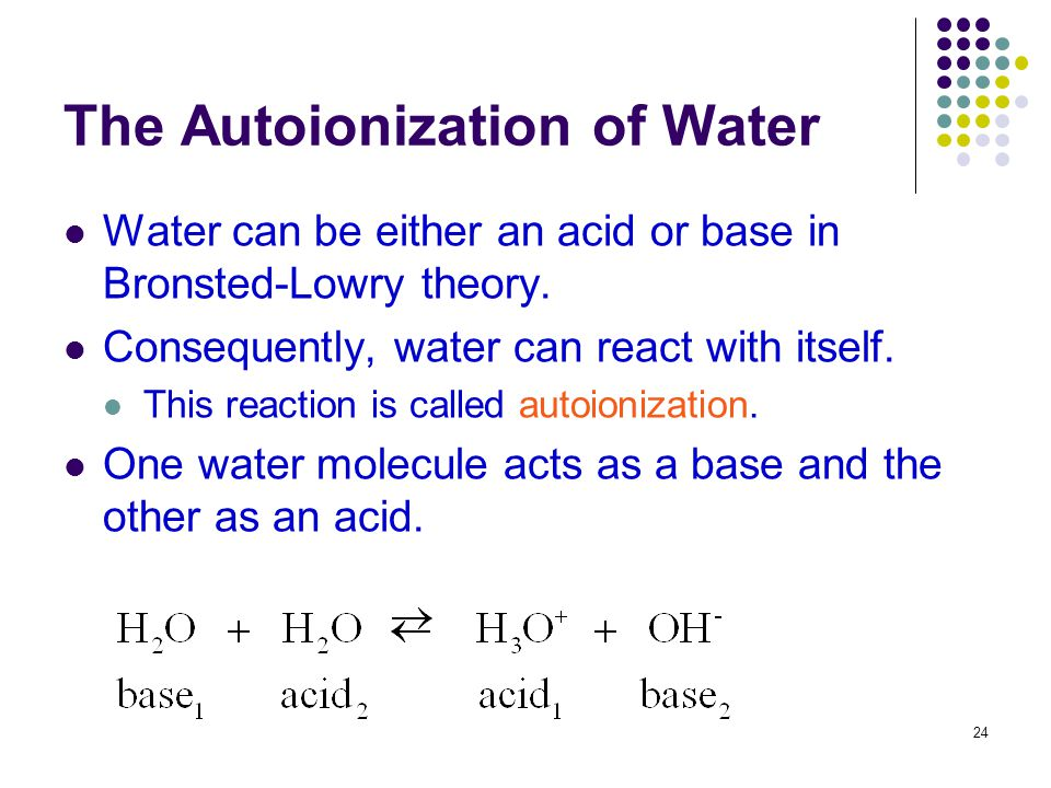 24 The Autoionization of Water Water can be either an acid or base in Bronsted-Lowry theory. Consequently, water can react with itself. This reaction