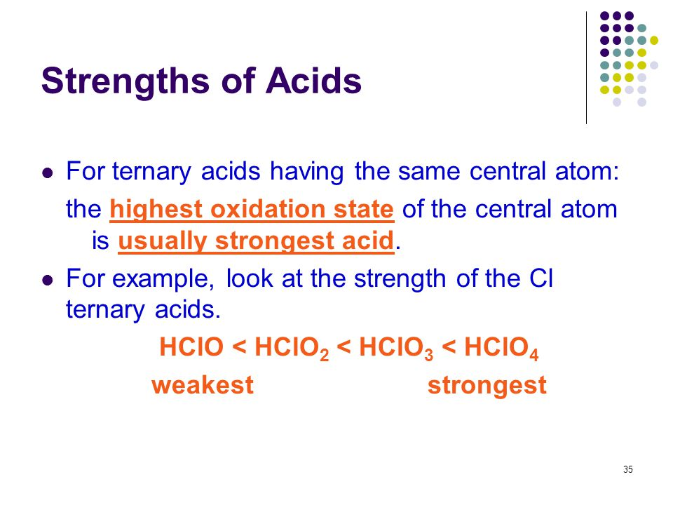 35 Strengths of Acids For ternary acids having the same central atom: the highest oxidation state of the central atom is usually strongest acid. For e