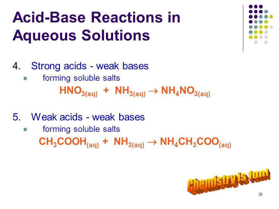 38 Acid-Base Reactions in Aqueous Solutions 4.Strong acids - weak bases forming soluble salts HNO 3(aq) + NH 3(aq)  NH 4 NO 3(aq) 5.Weak acids - weak
