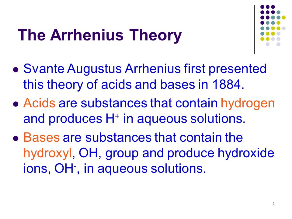 4 The Arrhenius Theory Svante Augustus Arrhenius first presented this theory of acids and bases in 1884. Acids are substances that contain hydrogen an