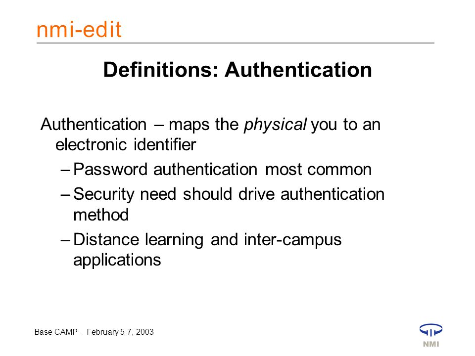 Base CAMP - February 5-7, 2003 Definitions: Authentication Authentication – maps the physical you to an electronic identifier –Password authentication most common –Security need should drive authentication method –Distance learning and inter-campus applications