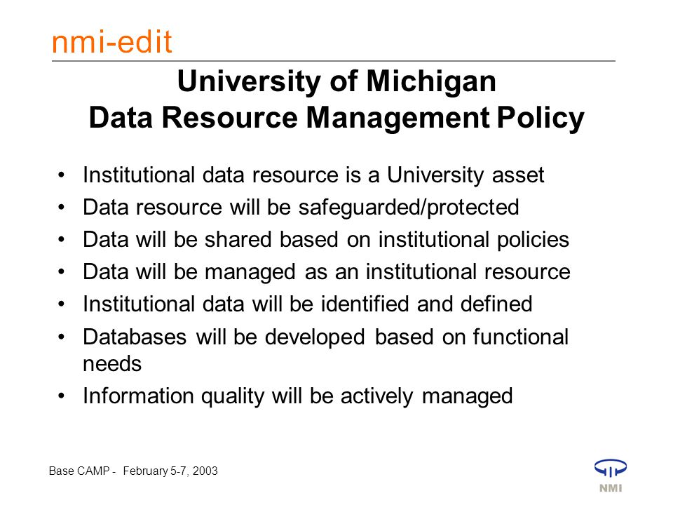 Base CAMP - February 5-7, 2003 University of Michigan Data Resource Management Policy Institutional data resource is a University asset Data resource will be safeguarded/protected Data will be shared based on institutional policies Data will be managed as an institutional resource Institutional data will be identified and defined Databases will be developed based on functional needs Information quality will be actively managed