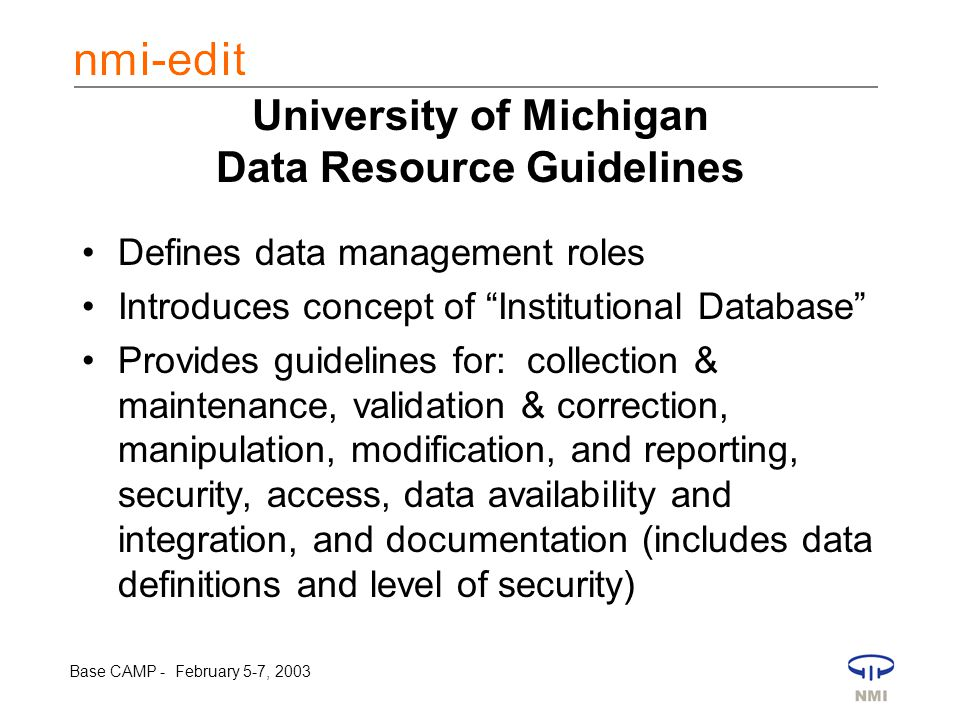Base CAMP - February 5-7, 2003 University of Michigan Data Resource Guidelines Defines data management roles Introduces concept of Institutional Database Provides guidelines for: collection & maintenance, validation & correction, manipulation, modification, and reporting, security, access, data availability and integration, and documentation (includes data definitions and level of security)