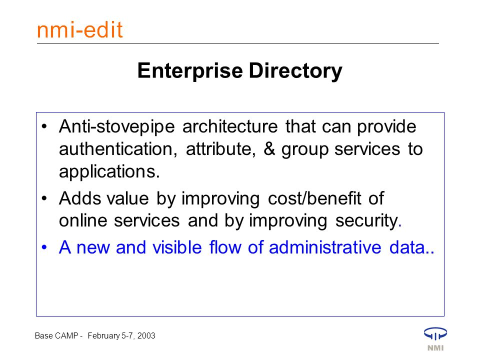 Base CAMP - February 5-7, 2003 Enterprise Directory Anti-stovepipe architecture that can provide authentication, attribute, & group services to applications.
