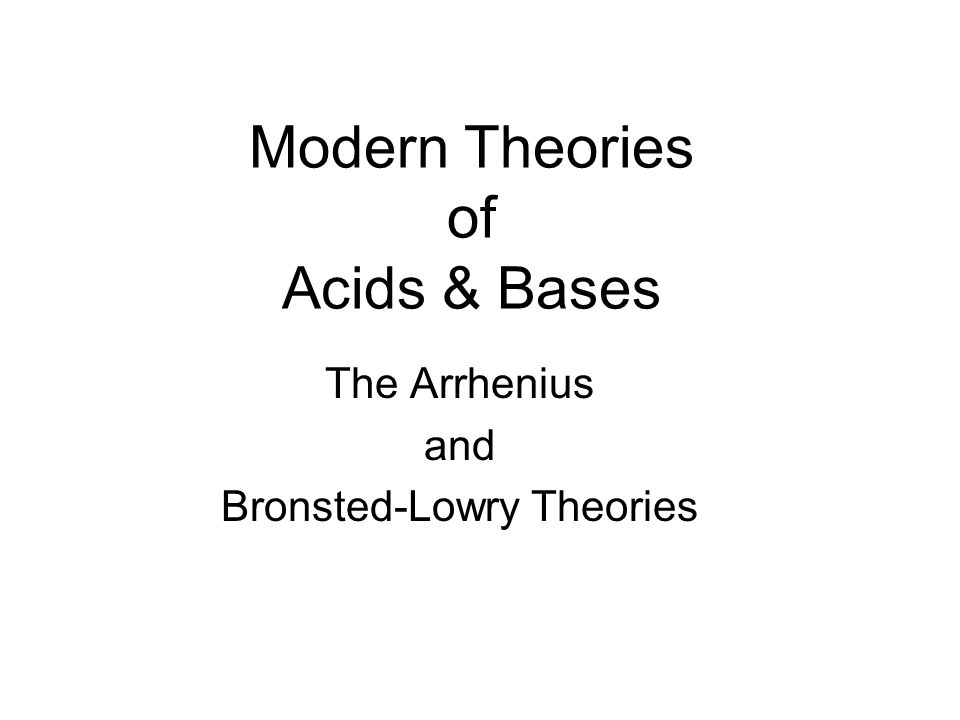 Modern Theories of Acids & Bases The Arrhenius and Bronsted-Lowry Theories