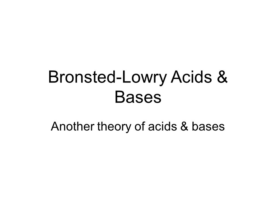 Bronsted-Lowry Acids & Bases Another theory of acids & bases