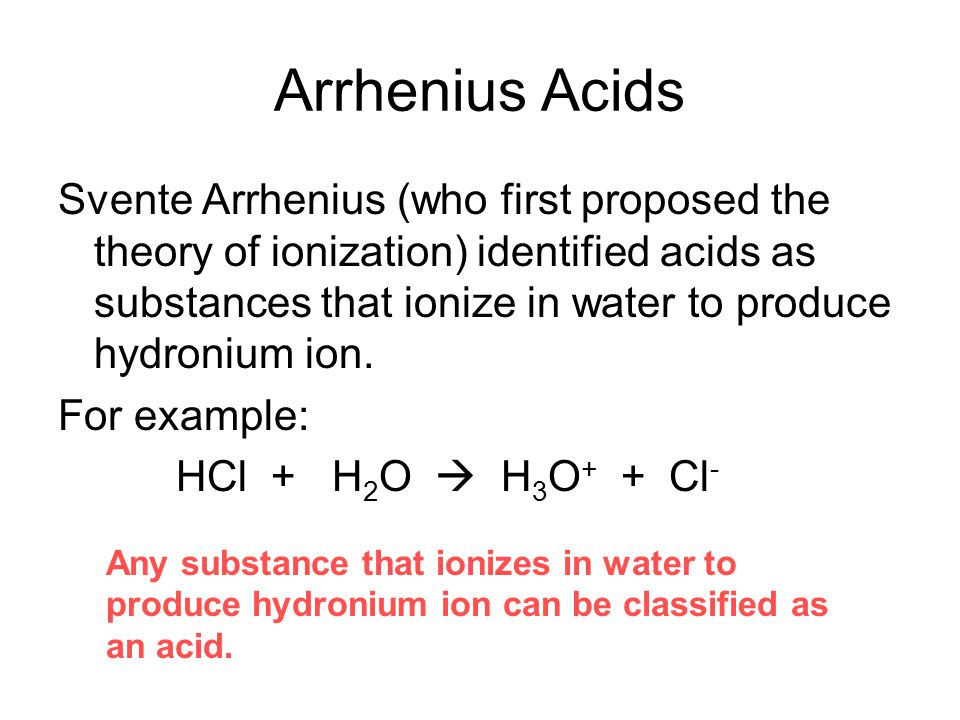 Arrhenius Acids Svente Arrhenius (who first proposed the theory of ionization) identified acids as substances that ionize in water to produce hydroniu