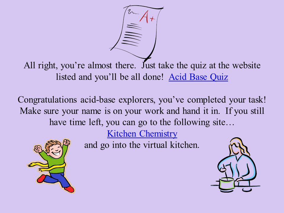 All right, you're almost there. Just take the quiz at the website listed and you'll be all done! Acid Base Quiz Congratulations acid-base explorers, y