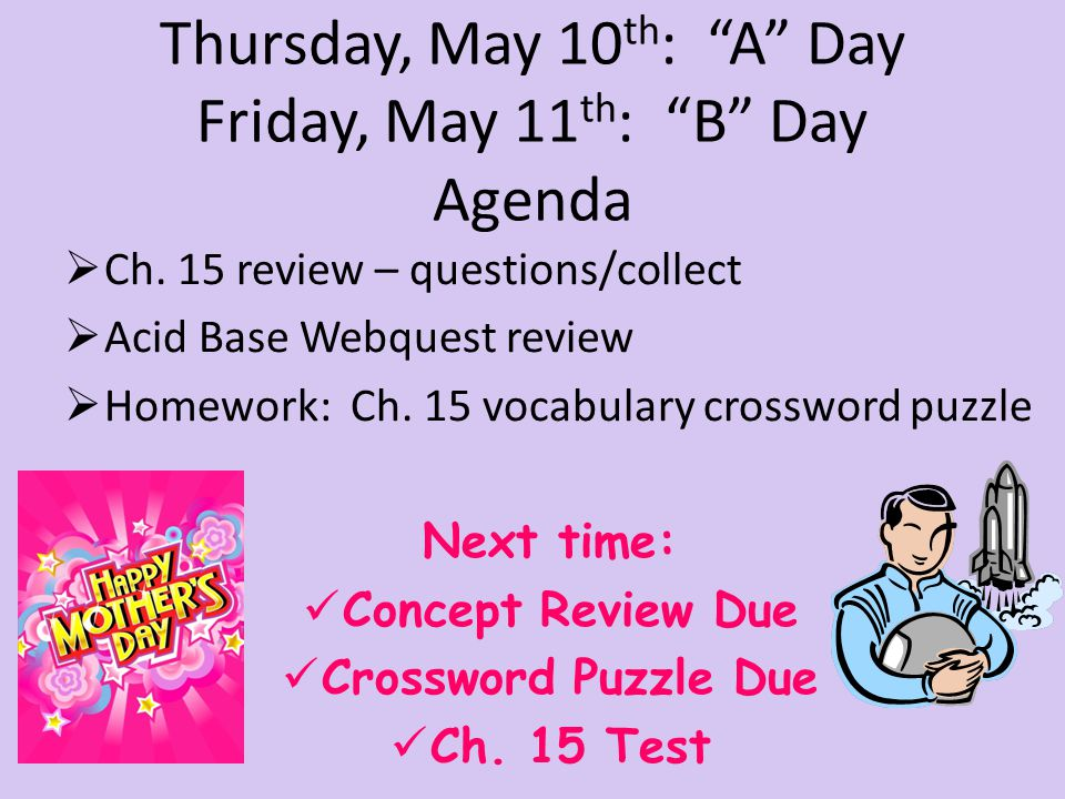"Thursday, May 10 th : ""A"" Day Friday, May 11 th : ""B"" Day Agenda  Ch. 15 review – questions/collect  Acid Base Webquest review  Homework: Ch. 15 vo"