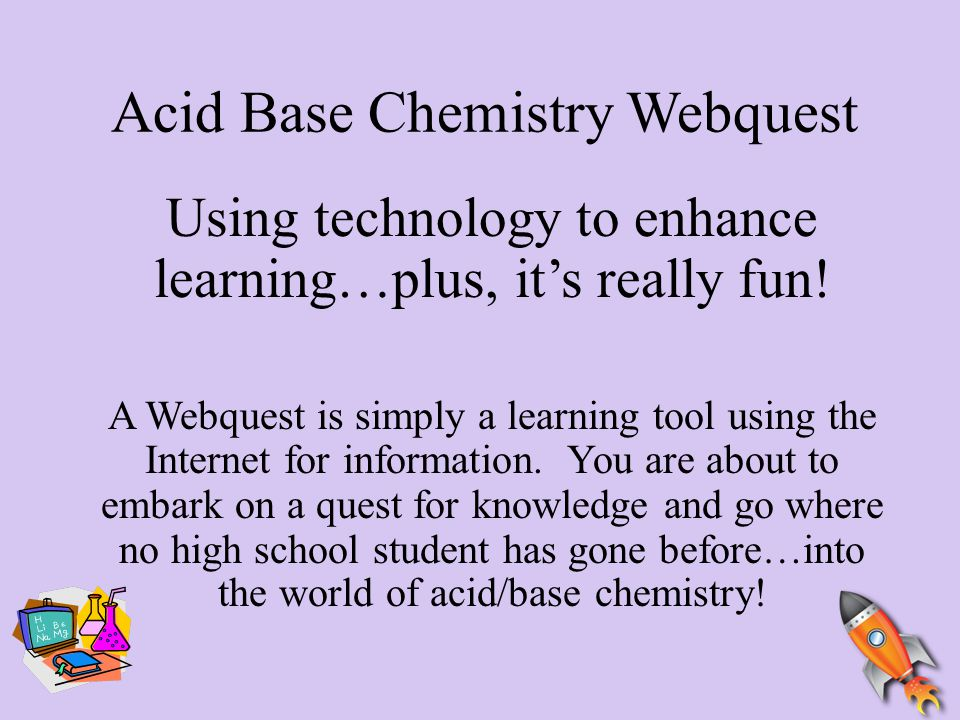 Acid Base Chemistry Webquest Using technology to enhance learning…plus, it's really fun! A Webquest is simply a learning tool using the Internet for i