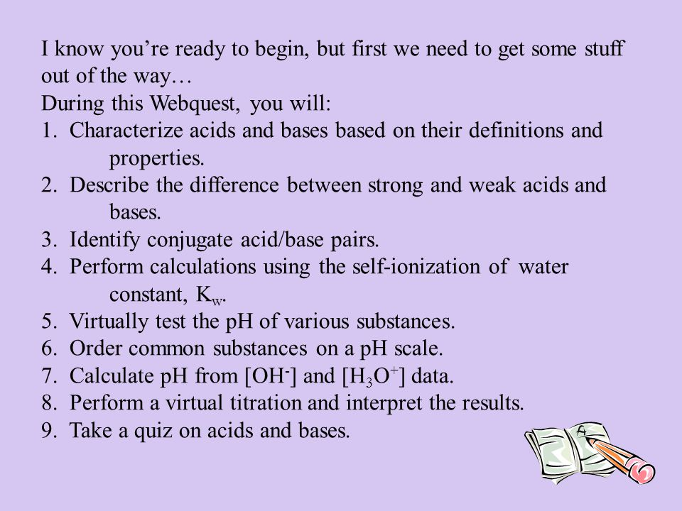 I know you're ready to begin, but first we need to get some stuff out of the way… During this Webquest, you will: 1. Characterize acids and bases base