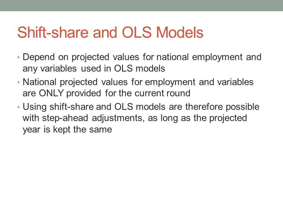Shift-share and OLS Models Depend on projected values for national employment and any variables used in OLS models National projected values for employment and variables are ONLY provided for the current round Using shift-share and OLS models are therefore possible with step-ahead adjustments, as long as the projected year is kept the same