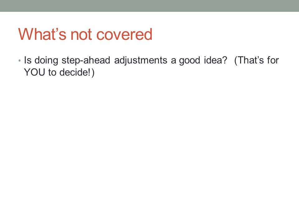 What's not covered Is doing step-ahead adjustments a good idea (That's for YOU to decide!)