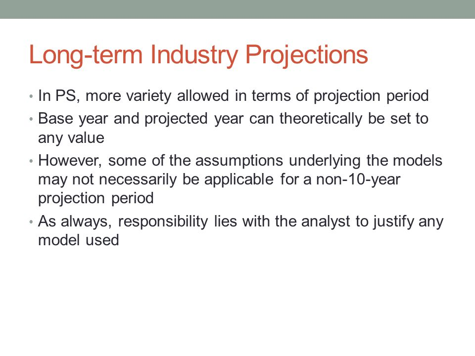 Long-term Industry Projections In PS, more variety allowed in terms of projection period Base year and projected year can theoretically be set to any value However, some of the assumptions underlying the models may not necessarily be applicable for a non-10-year projection period As always, responsibility lies with the analyst to justify any model used