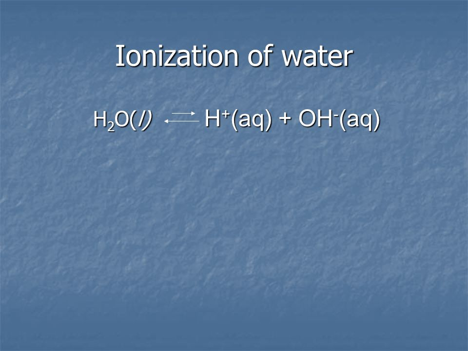 Ionization of water H 2 O(l)  H + (aq) + OH - (aq) H 2 O(l)  H + (aq) + OH - (aq)