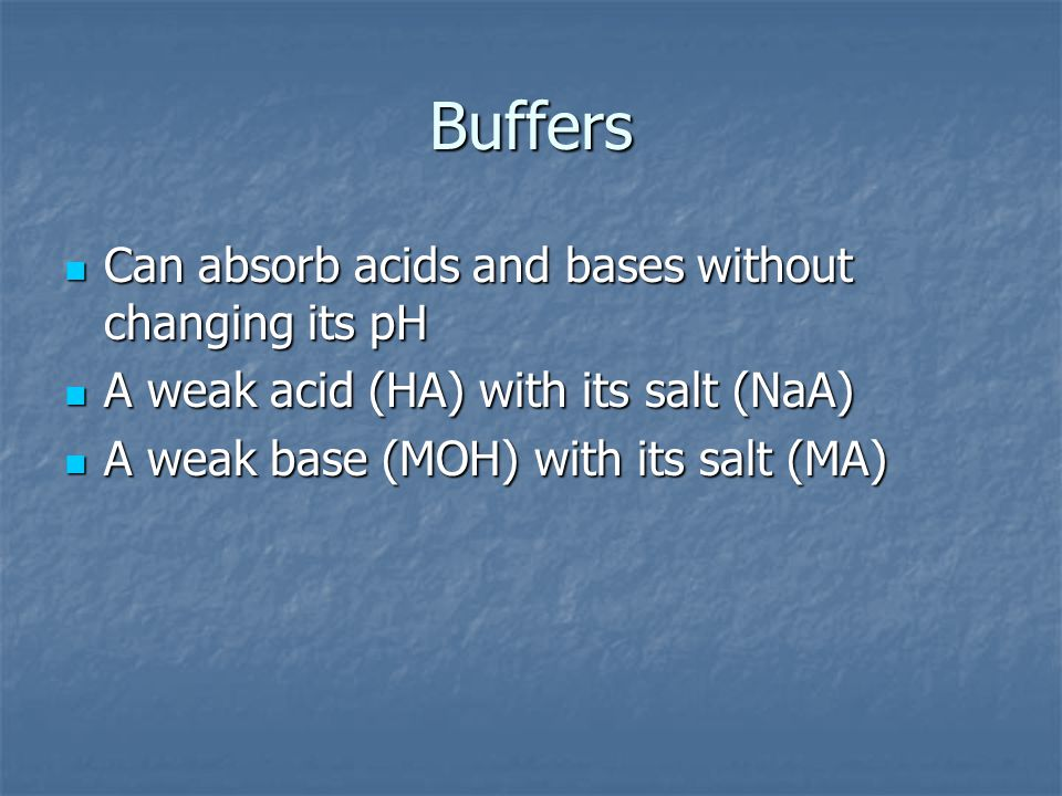 Buffers Can absorb acids and bases without changing its pH Can absorb acids and bases without changing its pH A weak acid (HA) with its salt (NaA) A weak acid (HA) with its salt (NaA) A weak base (MOH) with its salt (MA) A weak base (MOH) with its salt (MA)