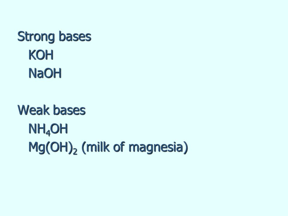 Strong bases KOHNaOH Weak bases NH 4 OH Mg(OH) 2 (milk of magnesia)