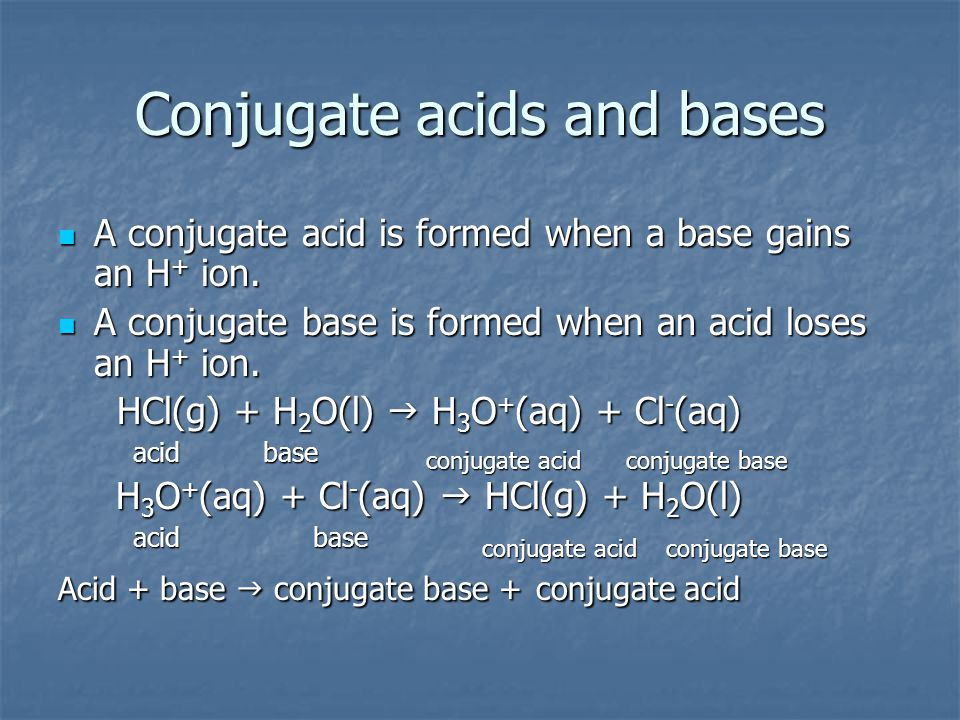Conjugate acids and bases A conjugate acid is formed when a base gains an H + ion. A conjugate acid is formed when a base gains an H + ion. A conjugat