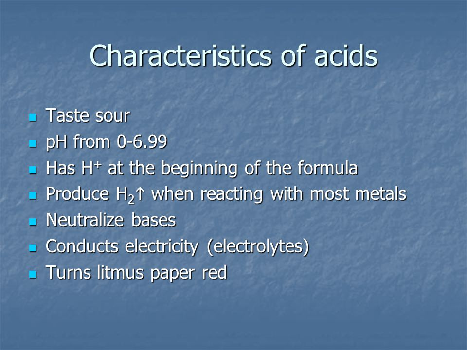 Characteristics of acids Taste sour Taste sour pH from 0-6.99 pH from 0-6.99 Has H + at the beginning of the formula Has H + at the beginning of the f