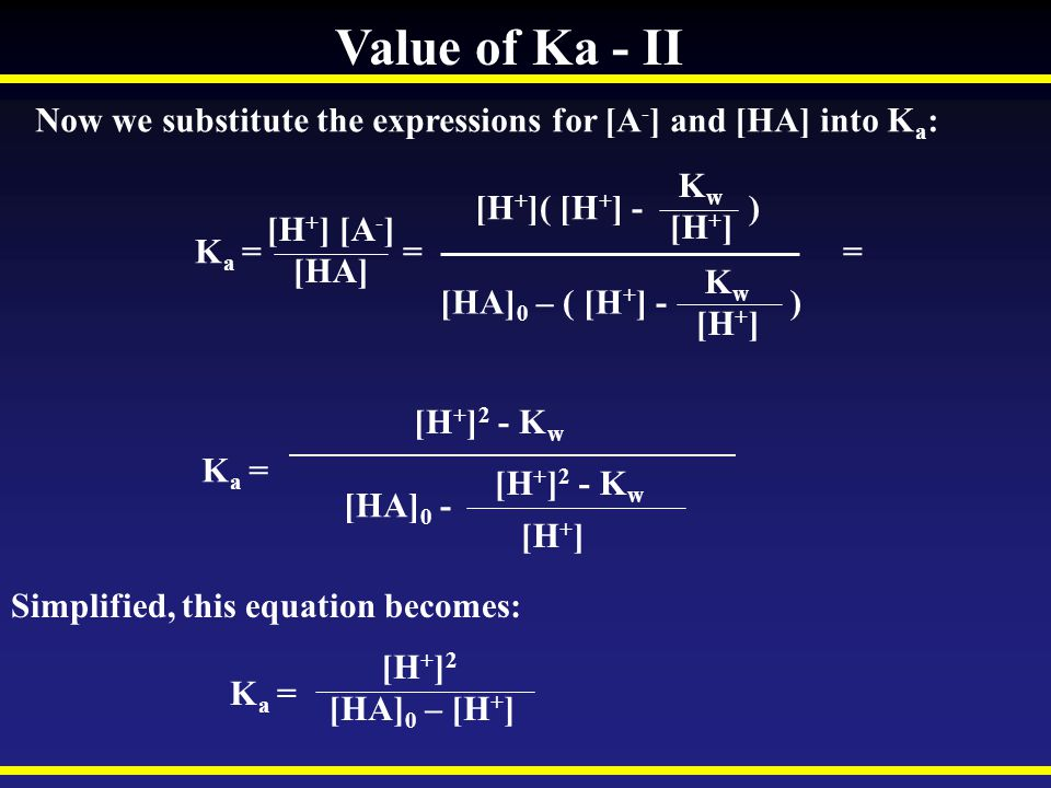 Value of Ka - II Now we substitute the expressions for [A - ] and [HA] into K a : [H + ]( [H + ] - ) K w [H + ] K a = = = [H + ] [A - ] [HA] [HA] 0 –